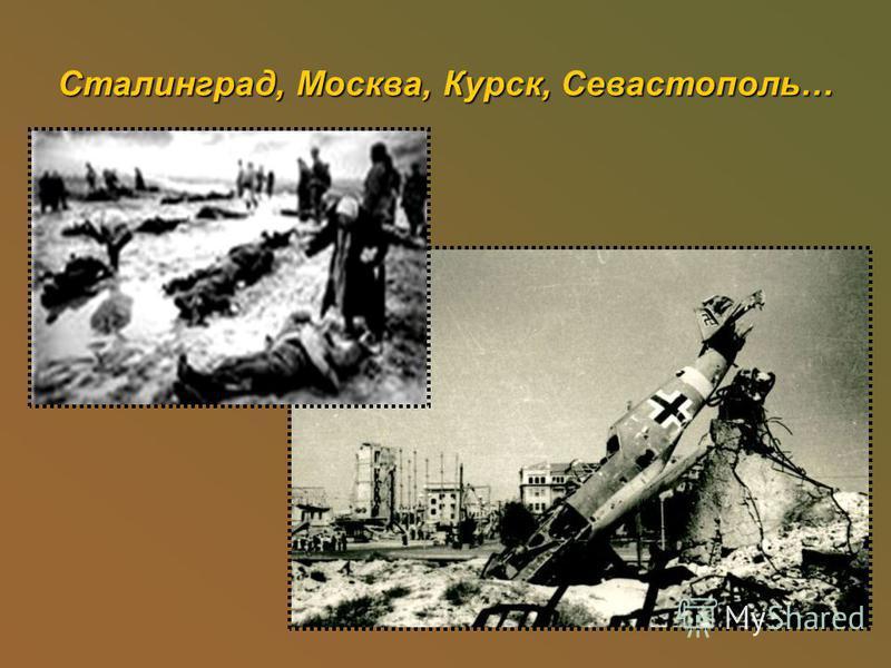 Сталинград, Москва, Курск, Севастополь…