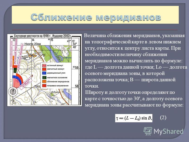 Величина сближения меридианов, указанная на топографической карте в левом нижнем углу, относится к центру листа карты. При необходимости величину сближения меридианов можно вычислить по формуле: где L долгота данной точки; Lо долгота осевого меридиан