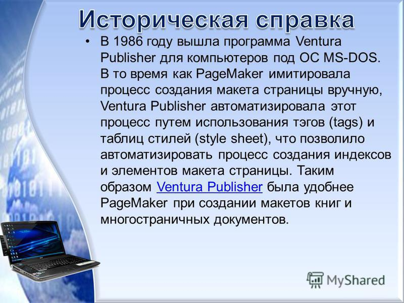 В 1986 году вышла программа Ventura Publisher для компьютеров под ОС MS-DOS. В то время как PageMaker имитировала процесс создания макета страницы вручную, Ventura Publisher автоматизировала этот процесс путем использования тэгов (tags) и таблиц стил