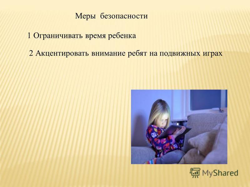 Меры безопасности 1 Ограничивать время ребенка 2 Акцентировать внимание ребят на подвижных играх