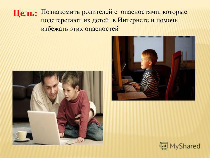 Цель : Познакомить родителей с опасностями, которые подстерегают их детей в Интернете и помочь избежать этих опасностей