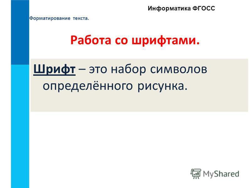 Форматирование текста. Информатика ФГОСС Работа со шрифтами. Шрифт – это набор символов определённого рисунка.