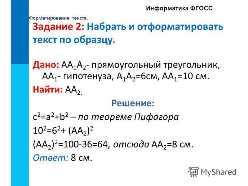 Форматирование текста. Информатика ФГОСС Задание 2: Набрать и отформатировать текст по образцу. Дано: AA 1 A 2 - прямоугольный треугольник, AA 1 - гипотенуза, A 1 A 2 =6 см, AA 1 =10 см. Найти: AA 2. Решение: c 2 =a 2 +b 2 – по теореме Пифагора 10 2
