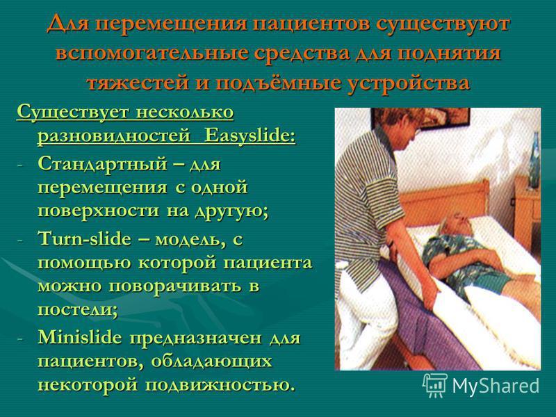 Для перемещения пациентов существуют вспомогательные средства для поднятия тяжестей и подъёмные устройства Существует несколько разновидностей Easyslide: -Стандартный – для перемещения с одной поверхности на другую; -Turn-slide – модель, с помощью ко