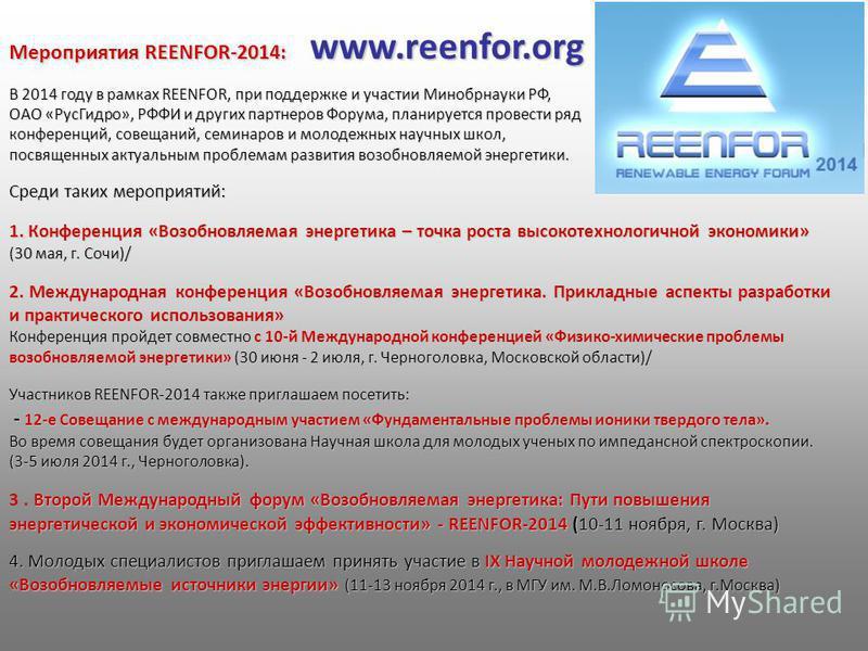 Мероприятия REENFOR-2014: www.reenfor.org В 2014 году в рамках REENFOR, при поддержке и участии Минобрнауки РФ, ОАО «Рус Гидро», РФФИ и других партнеров Форума, планируется провести ряд конференций, совещаний, семинаров и молодежных научных школ, пос