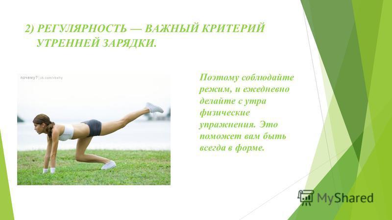 ПОЧЕМУ НУЖНА УТРЕННЯЯ ЗАРЯДКА? 1) УТРЕННЯЯ ЗАРЯДКА ПОМОЖЕТ ВАМ НАБРАТЬСЯ СИЛЫ И ЭНЕРГИИ НА ВЕСЬ ДЕНЬ. Уделяйте каждое утро немного времени для физических упражнений и это обеспечит вас силой и энергией на весь рабочий день. Вы будете бодры и будете с