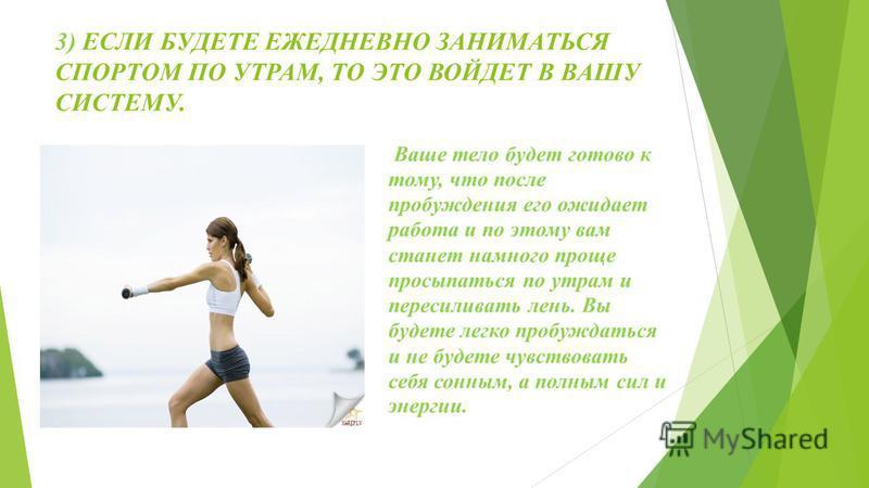2) РЕГУЛЯРНОСТЬ ВАЖНЫЙ КРИТЕРИЙ УТРЕННЕЙ ЗАРЯДКИ. Поэтому соблюдайте режим, и ежедневно делайте с утра физические упражнения. Это поможет вам быть всегда в форме.