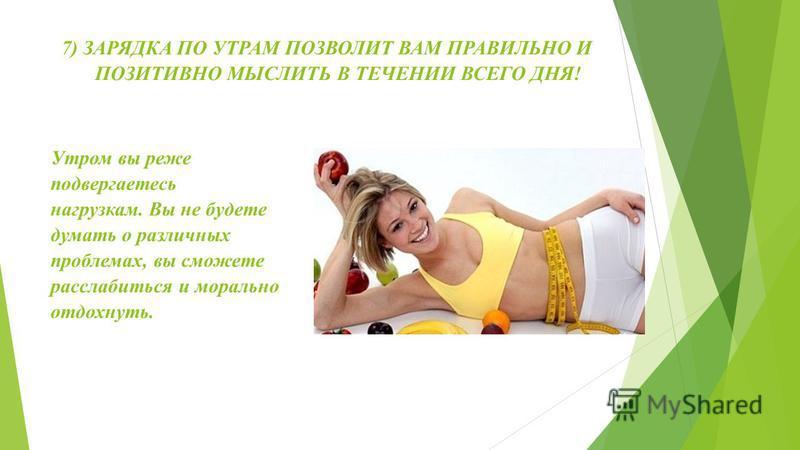 6) НАУЧНЫЕ ИССЛЕДОВАНИЯ ПОКАЗАЛИ, ЧТО ФИЗИЧЕСКАЯ НАГРУЗКА УВЕЛИЧИВАЕТ УМСТВЕННЫЕ СПОСОБНОСТИ. Утренние физические упражнения помогут вам успешнее справляться с работой.