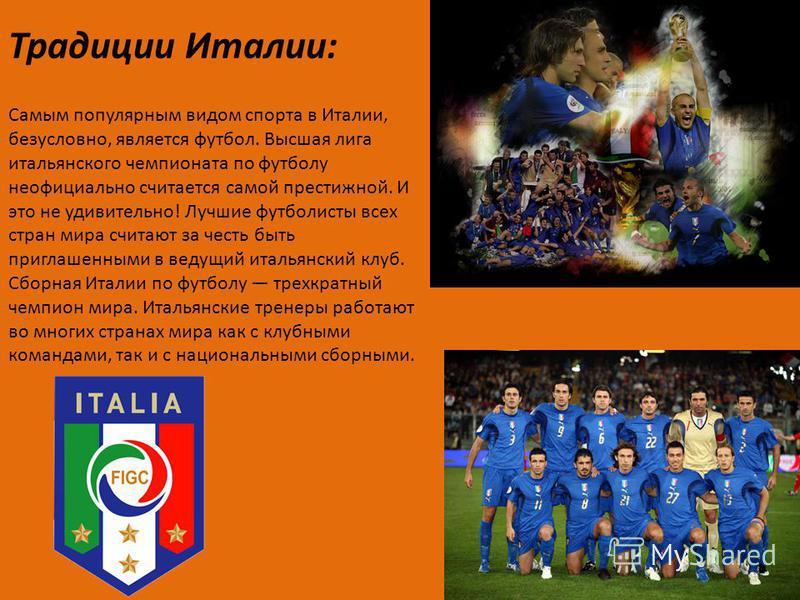 Традиции Италии: Самым популярным видом спорта в Италии, безусловно, является футбол. Высшая лига итальянского чемпионата по футболу неофициально считается самой престижной. И это не удивительно! Лучшие футболисты всех стран мира считают за честь быт