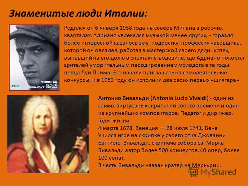 Знаменитые люди Италии: Антонио Вивальди (Antonio Lucio Vivaldi) - один из самых виртуозных скрипачей своего времени и один из крупнейших композиторов. Педагог и дирижёр. Годы жизни 4 марта 1678, Венеция 28 июля 1741, Вена Учился игре на скрипке у св