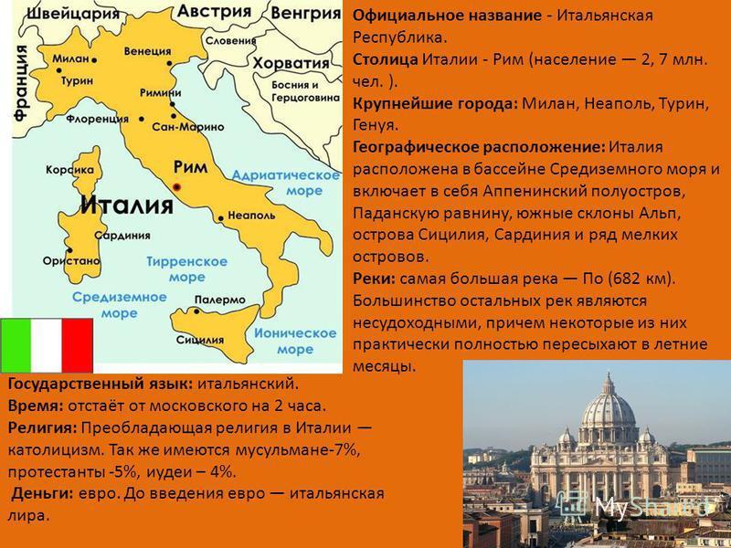 Официальное название - Итальянская Республика. Столица Италии - Рим (население 2, 7 млн. чел. ). Крупнейшие города: Милан, Неаполь, Турин, Генуя. Географическое расположение: Италия расположена в бассейне Средиземного моря и включает в себя Аппенинск