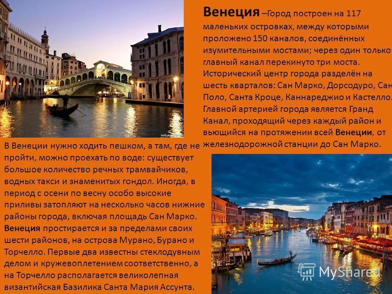 Венеция –Город построен на 117 маленьких островках, между которыми проложено 150 каналов, соединённых изумительными мостами; через один только главный канал перекинуто три моста. Исторический центр города разделён на шесть кварталов: Сан Марко, Дорсо