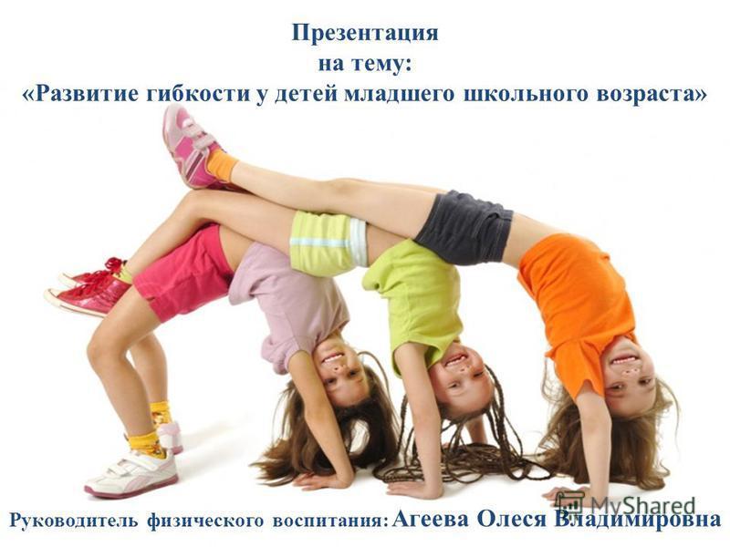 Презентация на тему: «Развитие гибкости у детей младшего школьного возраста» Руководитель физического воспитания: Агеева Олеся Владимировна