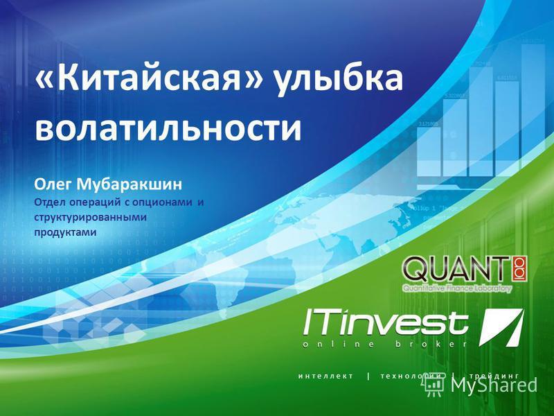 интеллект | технологии | трейдинг «Китайская» улыбка волатильности Олег Мубаракшин Отдел операций с опционами и структурированными продуктами