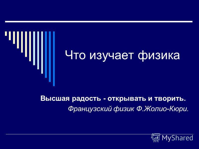 Что изучает физика Высшая радость - открывать и творить. Французский физик Ф.Жолио-Кюри.