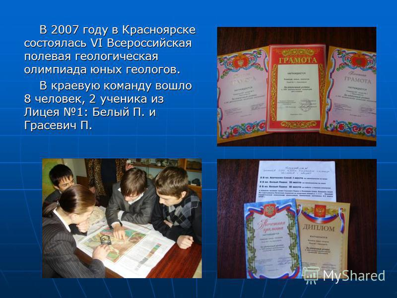 В 2007 году в Красноярске состоялась VI Всероссийская полевая геологическая олимпиада юных геологов. В краевую команду вошло 8 человек, 2 ученика из Лицея 1: Белый П. и Грасевич П.