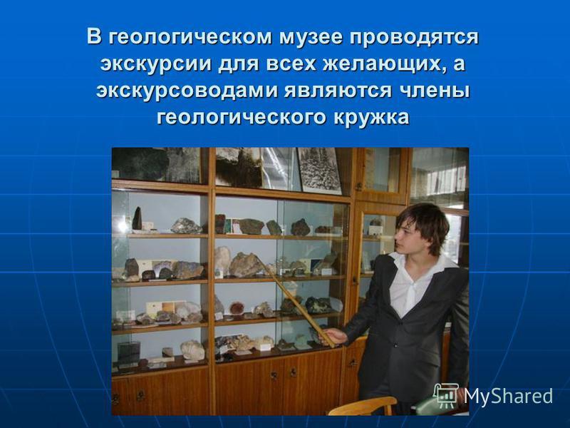В геологическом музее проводятся экскурсии для всех желающих, а экскурсоводами являются члены геологического кружка