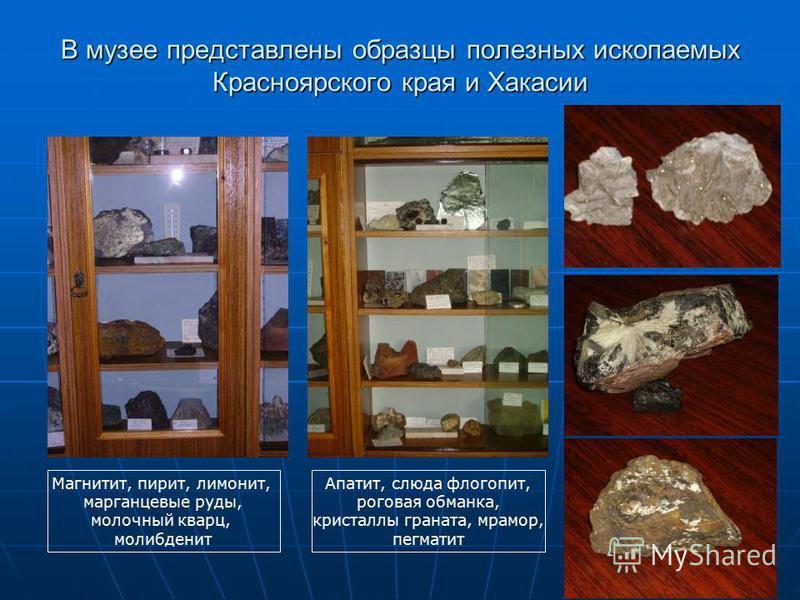 В музее представлены образцы полезных ископаемых Красноярского края и Хакасии Магнитит, пирит, лимонит, марганцевые руды, молочный кварц, молибденит Апатит, слюда флогопит, роговая обманка, кристаллы граната, мрамор, пегматит