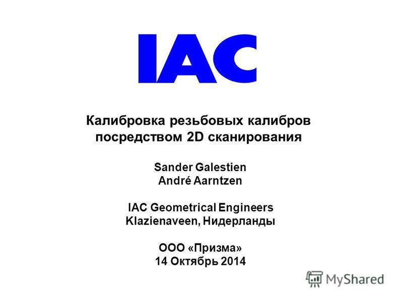 Калибровка резьбовых калибров посредством 2D сканирования Sander Galestien André Aarntzen IAC Geometrical Engineers Klazienaveen, Нидерланды OOO «Призма» 14 Октябрь 2014