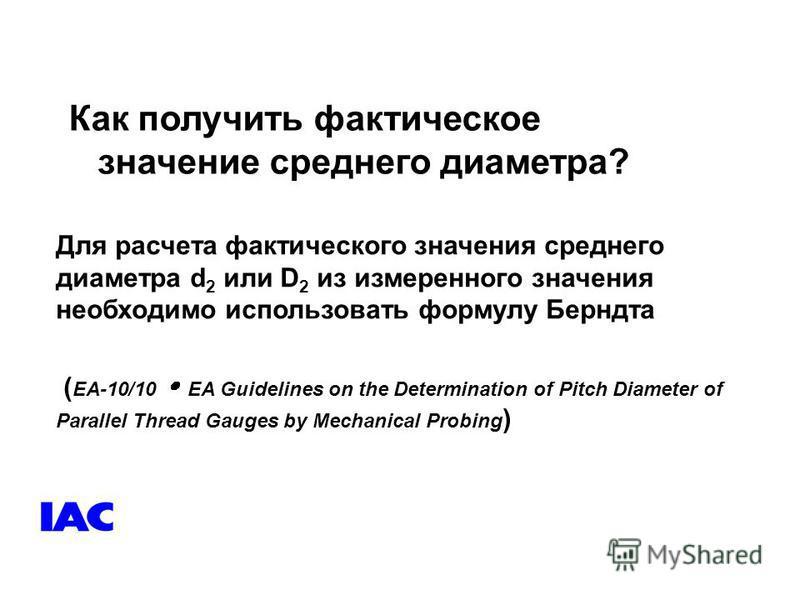 Как получить фактическое значение среднего диаметра? Для расчета фактического значения среднего диаметра d 2 или D 2 из измеренного значения необходимо использовать формулу Берндта ( EA-10/10 EA Guidelines on the Determination of Pitch Diameter of Pa