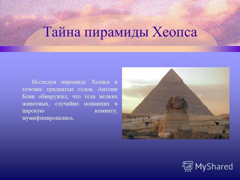 Тайна пирамиды Хеопса Исследуя пирамиду Хеопса в течение тридцатых годов, Антони Бови обнаружил, что тела мелких животных, случайно попавших в царскую комнату, мумифицировались.