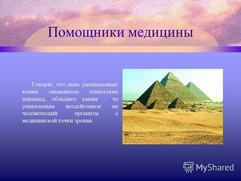 Помощники медицины Говорят, что даже уменьшенные копии знаменитых египетских пирамид, обладают каким – то уникальным воздействием на человеческий организм с медицинской точки зрения.