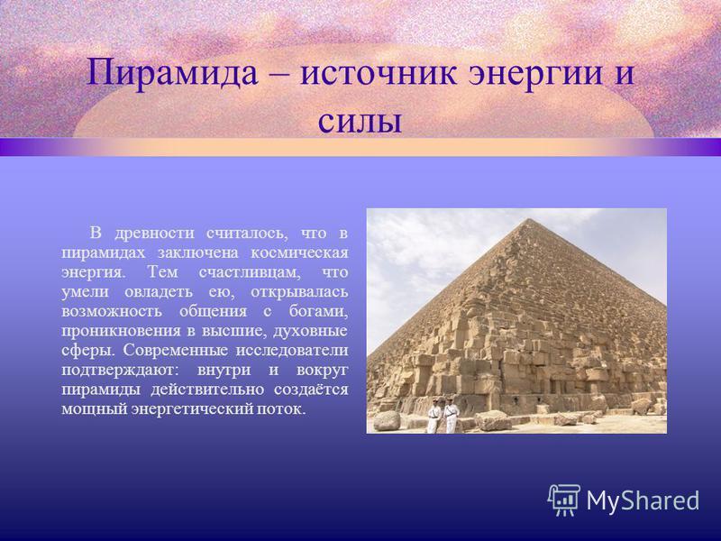 Пирамида – источник энергии и силы В древности считалось, что в пирамидах заключена космическая энергия. Тем счастливцам, что умели овладеть ею, открывалась возможность общения с богами, проникновения в высшие, духовные сферы. Современные исследовате