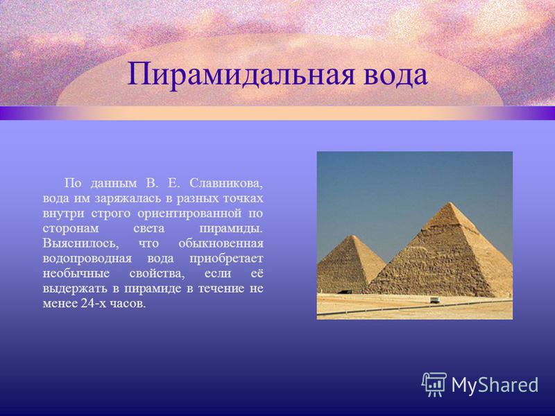 Пирамидальная вода По данным В. Е. Славникова, вода им заряжалась в разных точках внутри строго ориентированной по сторонам света пирамиды. Выяснилось, что обыкновенная водопроводная вода приобретает необычные свойства, если её выдержать в пирамиде в