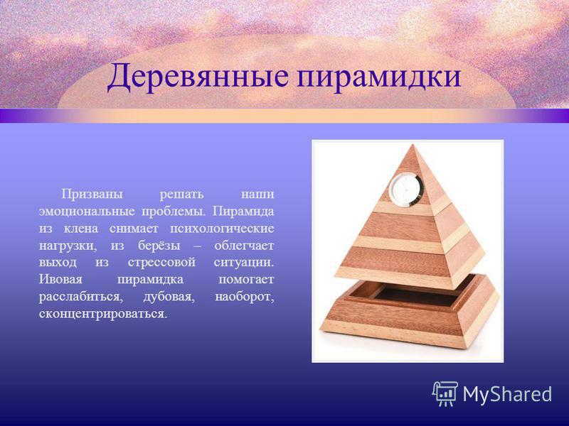 Деревянные пирамидки Призваны решать наши эмоциональные проблемы. Пирамида из клена снимает психологические нагрузки, из берёзы – облегчает выход из стрессовой ситуации. Ивовая пирамидка помогает расслабиться, дубовая, наоборот, сконцентрироваться.