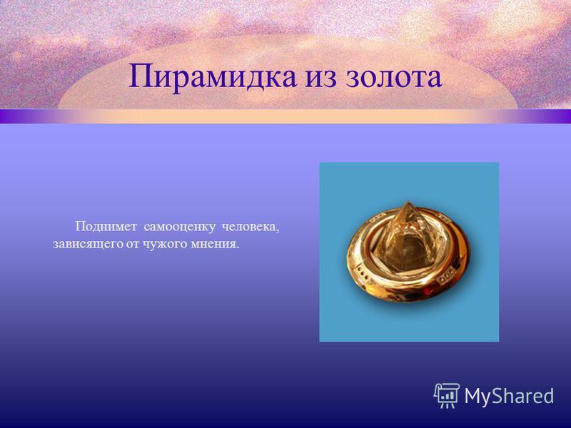 Пирамидка из золота Поднимет самооценку человека, зависящего от чужого мнения.