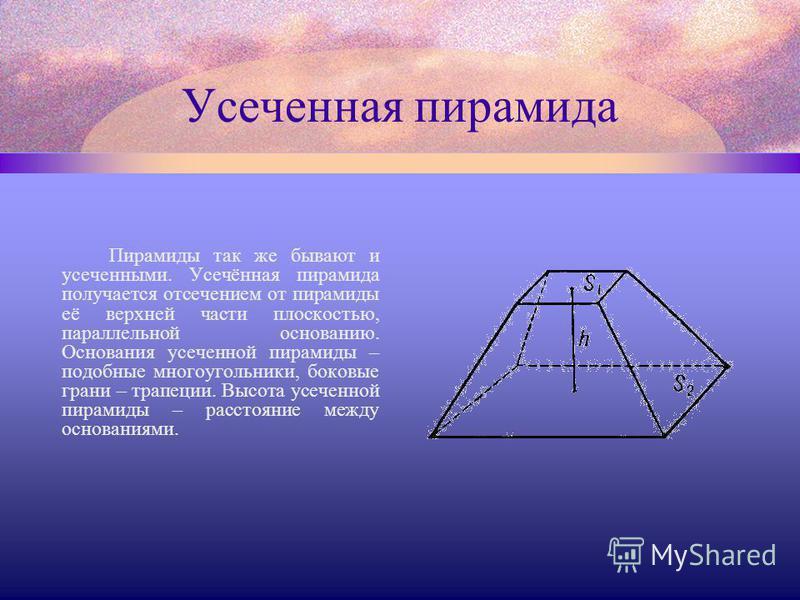 Усеченная пирамида Пирамиды так же бывают и усеченными. Усечённая пирамида получается отсечением от пирамиды её верхней части плоскостью, параллельной основанию. Основания усеченной пирамиды – подобные многоугольники, боковые грани – трапеции. Высота
