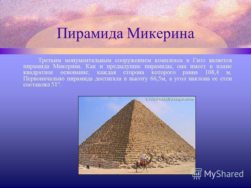 Пирамида Микерина Третьим монументальным сооружением комплекса в Гизэ является пирамида Микерина. Как и предыдущие пирамиды, она имеет в плане квадратное основание, каждая сторона которого равна 108,4 м. Первоначально пирамида достигала в высоту 66,5