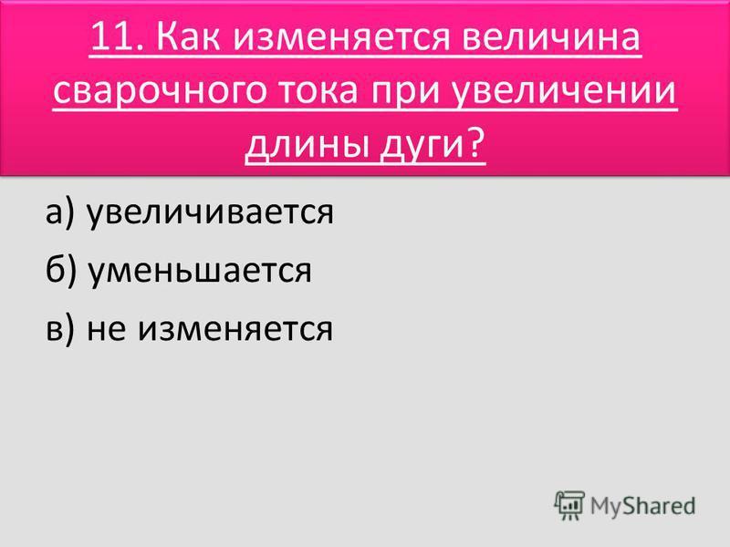 11. Как изменяется величина сварочного тока при увеличении длины дуги? а) увеличивается б) уменьшается в) не изменяется
