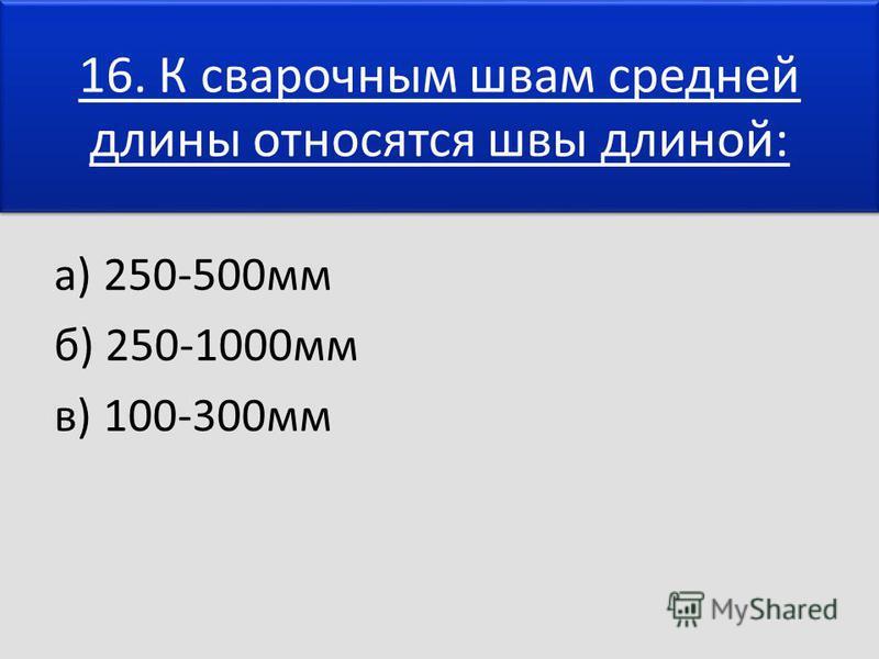16. К сварочным швам средней длины относятся швы длиной: а) 250-500 мм б) 250-1000 мм в) 100-300 мм