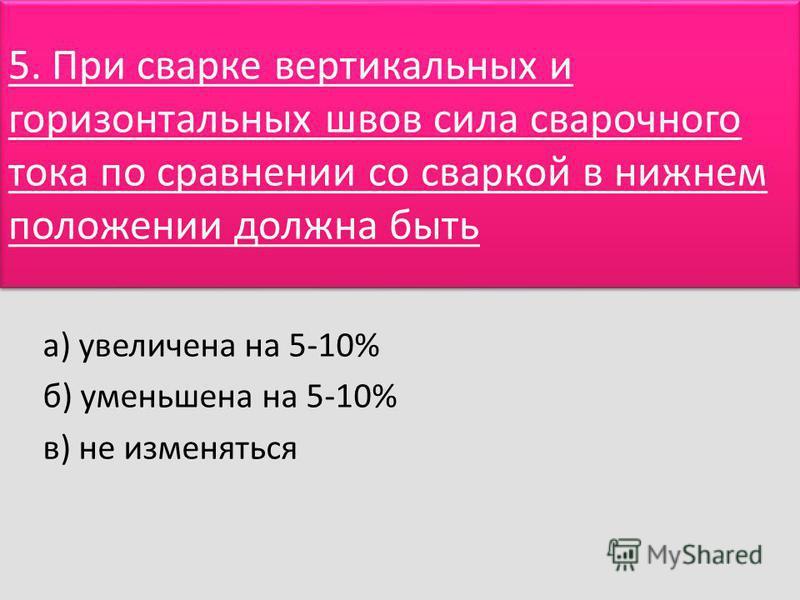 5. При сварке вертикальных и горизонтальных швов сила сварочного тока по сравнении со сваркой в нижнем положении должна быть а) увеличена на 5-10% б) уменьшена на 5-10% в) не изменяться