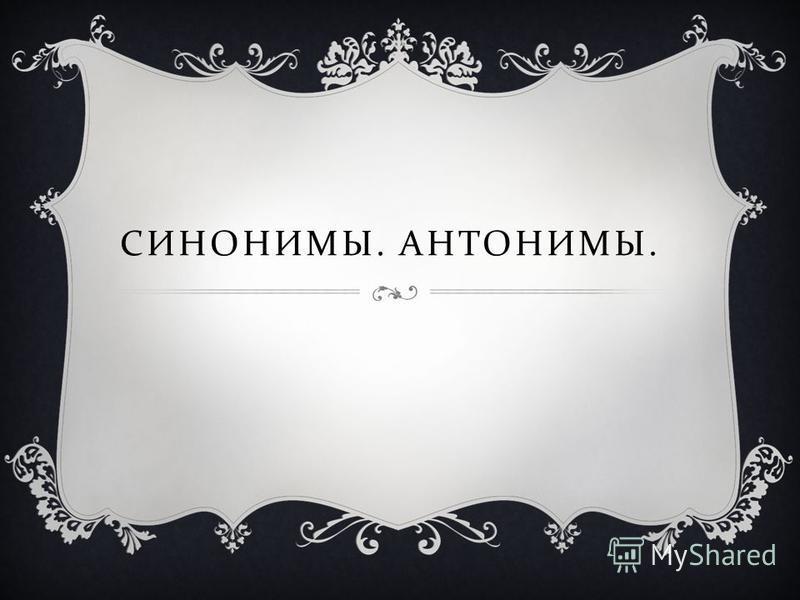 СИНОНИМЫ. АНТОНИМЫ.