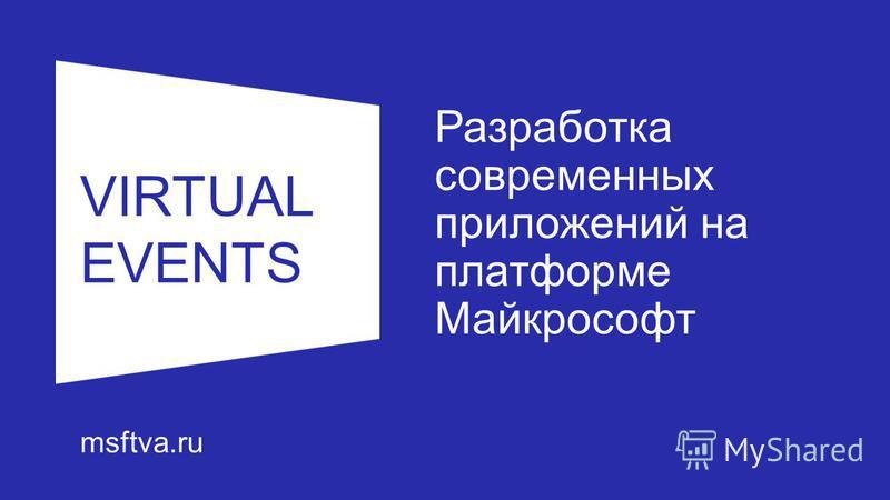 VIRTUAL EVENTS msftva.ru Разработка современных приложений на платформе Майкрософт