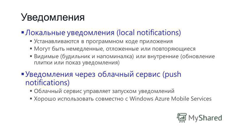 Уведомления Локальные уведомления (local notifications) Устанавливаются в программном коде приложения Могут быть немедленные, отложенные или повторяющиеся Видимые (будильник и напоминалка) или внутренние (обновление плитки или показ уведомления) Увед