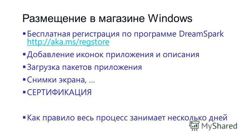 Размещение в магазине Windows Бесплатная регистрация по программе DreamSpark http://aka.ms/regstore http://aka.ms/regstore Добавление иконок приложения и описания Загрузка пакетов приложения Снимки экрана, … СЕРТИФИКАЦИЯ Как правило весь процесс зани