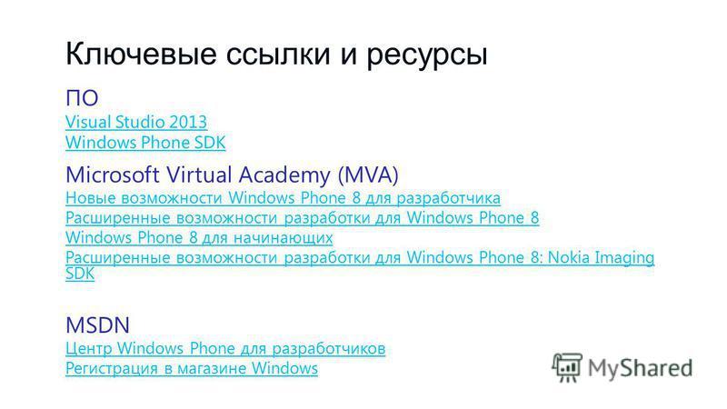 Ключевые ссылки и ресурсы ПО Visual Studio 2013 Windows Phone SDK Microsoft Virtual Academy (MVA) Новые возможности Windows Phone 8 для разработчика Расширенные возможности разработки для Windows Phone 8 для начинающих Расширенные возможности разрабо