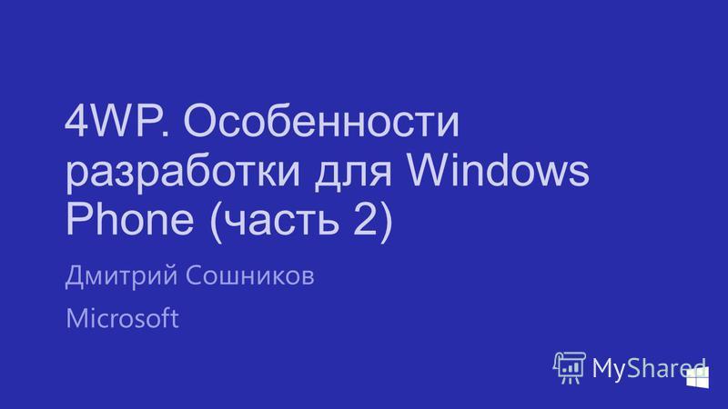 4WP. Особенности разработки для Windows Phone (часть 2) Дмитрий Сошников Microsoft