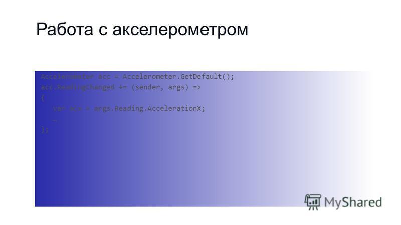 Работа с акселерометром Accelerometer acc = Accelerometer.GetDefault(); acc.ReadingChanged += (sender, args) => { var acx = args.Reading.AccelerationX; … };