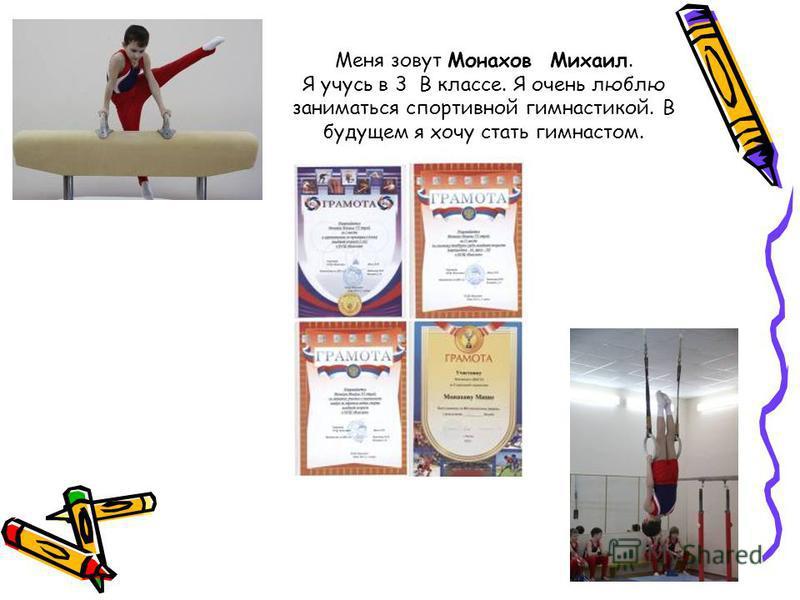 Меня зовут Монахов Михаил. Я учусь в 3 В классе. Я очень люблю заниматься спортивной гимнастикой. В будущем я хочу стать гимнастом.