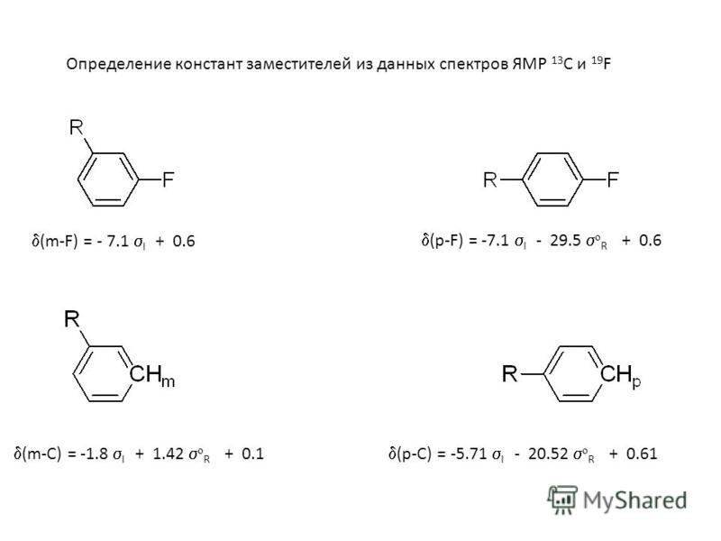 (m-F) = - 7.1 I + 0.6 (p-F) = -7.1 I - 29.5 o R + 0.6 (m-C) = -1.8 I + 1.42 o R + 0.1 (p-C) = -5.71 I - 20.52 o R + 0.61 Определение констант заместителей из данных спектров ЯМР 13 С и 19 F