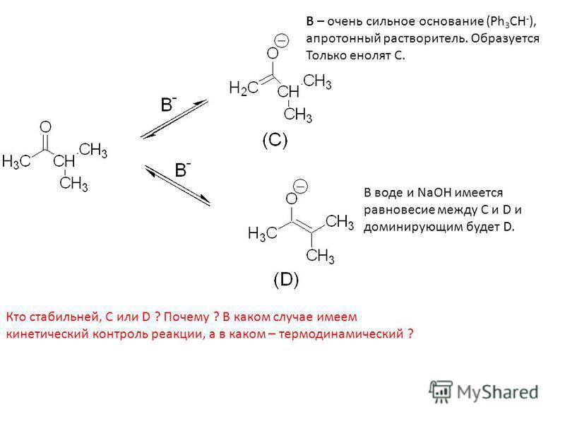 B – очень сильное основание (Ph 3 CH - ), апротонный растворитель. Образуется Только фенолят C. В воде и NaOH имеется равновесие между C и D и доминирующим будет D. Кто стабильней, C или D ? Почему ? В каком случае имеем кинетический контроль реакции