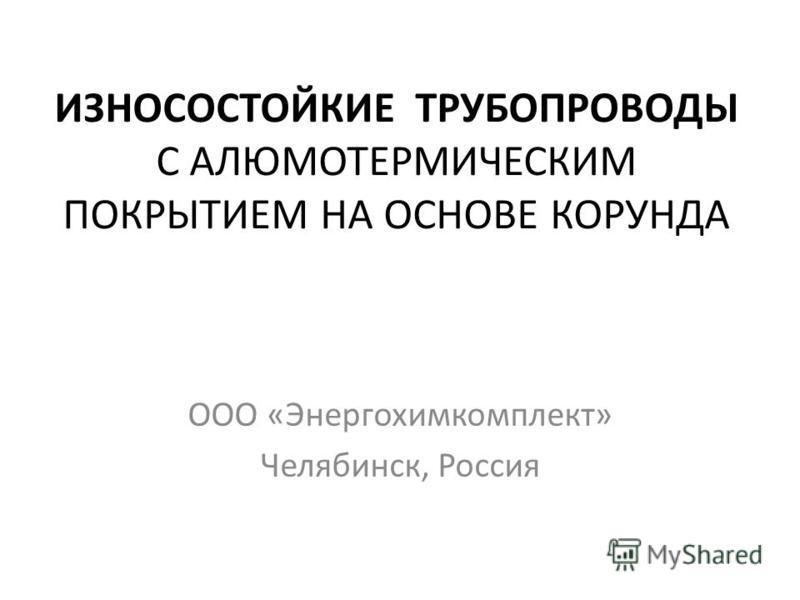 ИЗНОСОСТОЙКИЕ ТРУБОПРОВОДЫ С АЛЮМОТЕРМИЧЕСКИМ ПОКРЫТИЕМ НА ОСНОВЕ КОРУНДА ООО «Энергохимкомплект» Челябинск, Россия