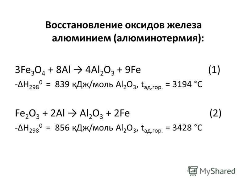 Восстановление оксидов железа алюминием (алюминотермия): 3Fe 3 O 4 + 8Al 4Al 2 O 3 + 9Fe (1) -ΔH 298 0 = 839 к Дж/моль Al 2 O 3, t ад.гор. = 3194 °С Fe 2 O 3 + 2Al Al 2 O 3 + 2Fe (2) -ΔH 298 0 = 856 к Дж/моль Al 2 O 3, t ад.гор. = 3428 °С