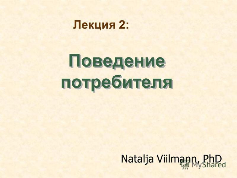 Поведение потребителя Natalja Viilmann, PhD Лекция 2: