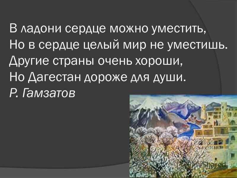 В ладони сердце можно уместить, Но в сердце целый мир не уместишь. Другие страны очень хороши, Но Дагестан дороже для души. Р. Гамзатов