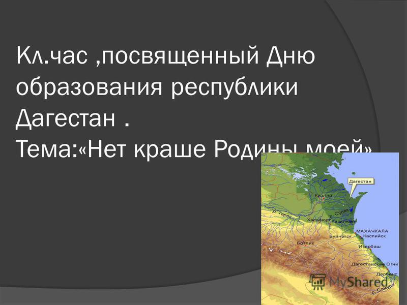 Кл.час,посвященный Дню образования республики Дагестан. Тема:«Нет краше Родины моей».